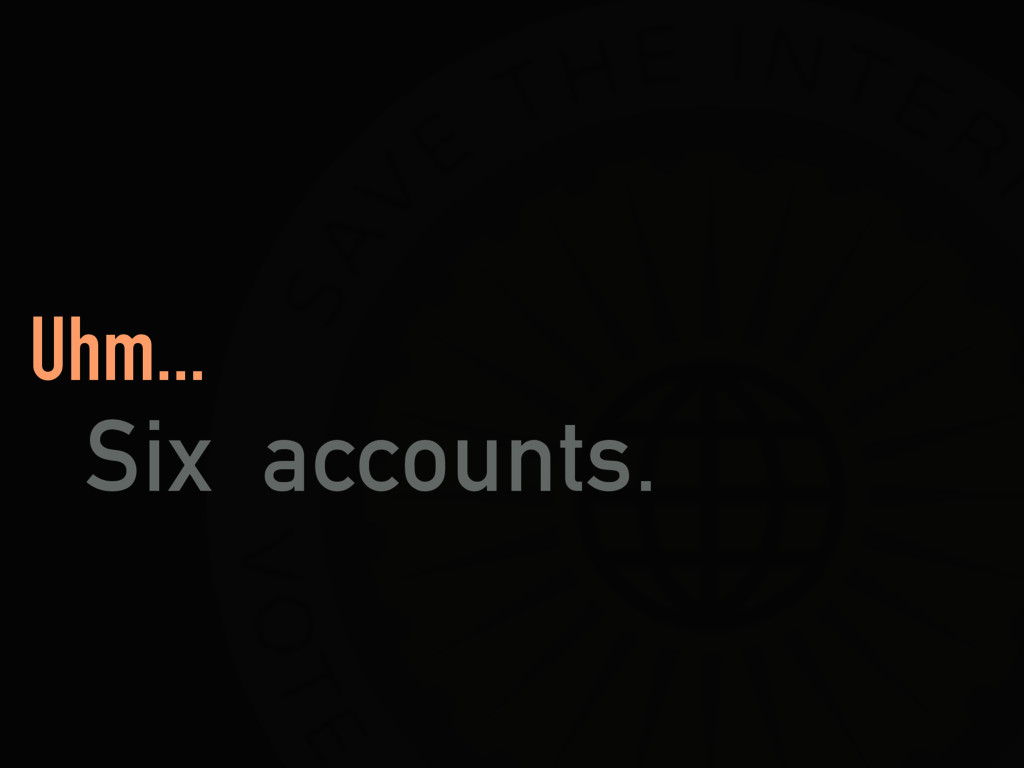 Uhm... Six accounts.