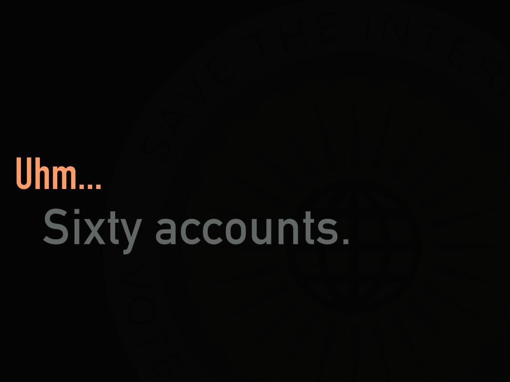 Uhm... Sixty accounts.