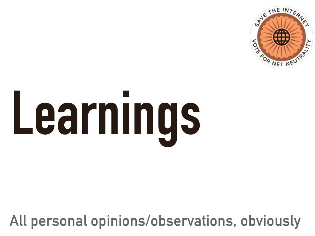 Learnings All personal opinions/observations, o...