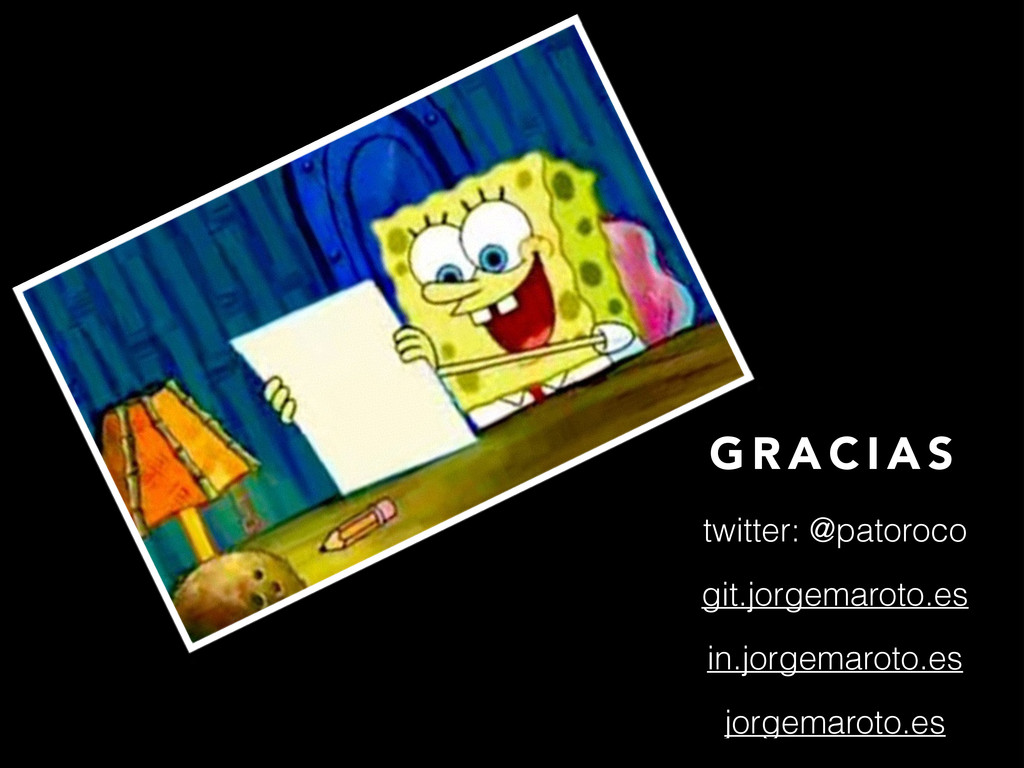 G R A C I A S twitter: @patoroco git.jorgemarot...
