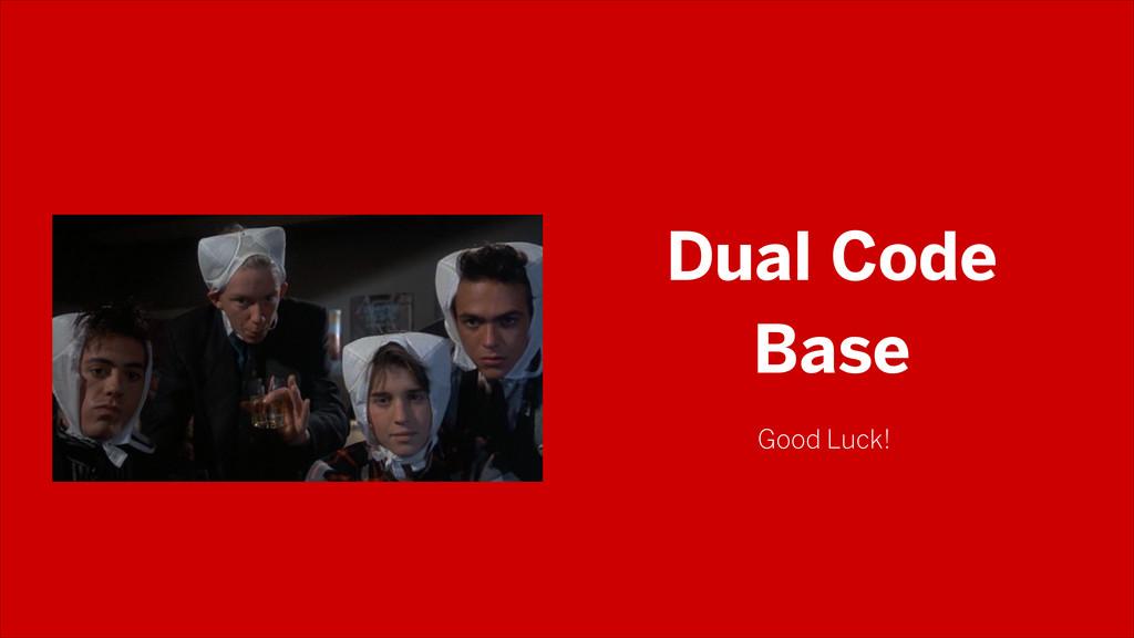 Dual Code Base Good Luck!