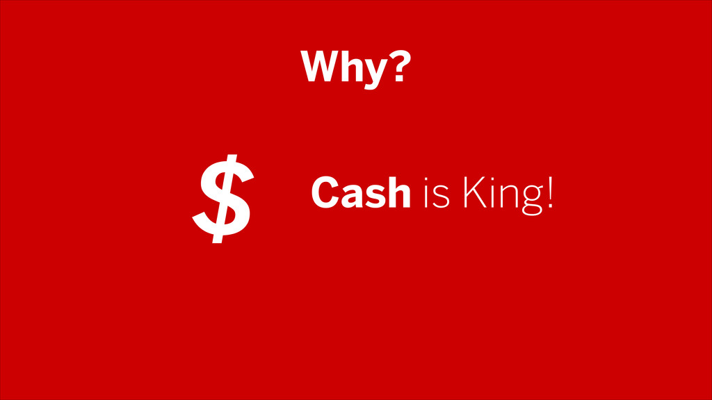 Why? Cash is King! $