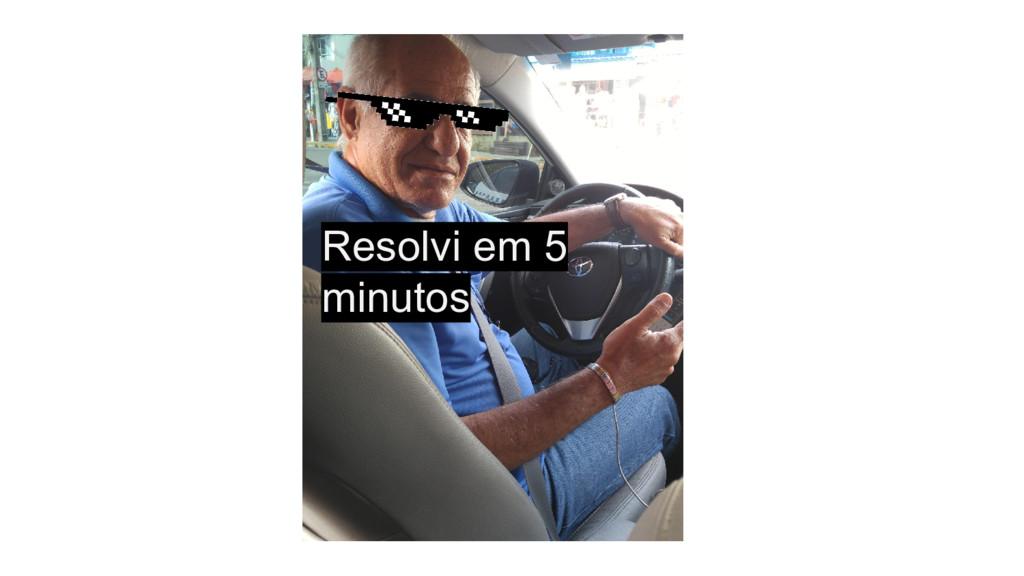 Resolvi em 5 minutos