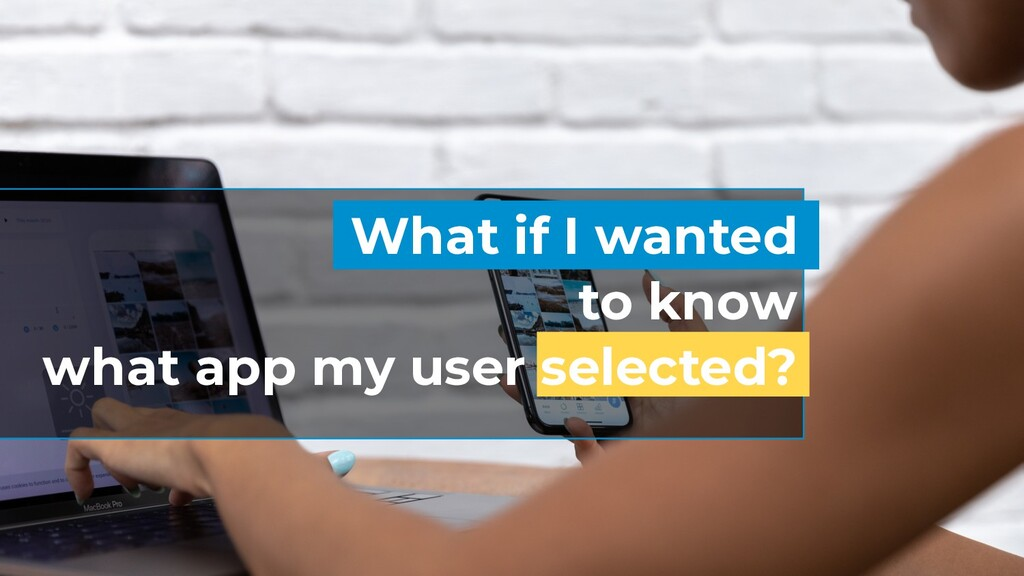 What if I wanted to know what app my user selec...