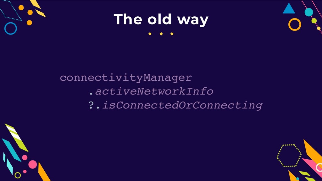 The old way connectivityManager .activeNetworkI...