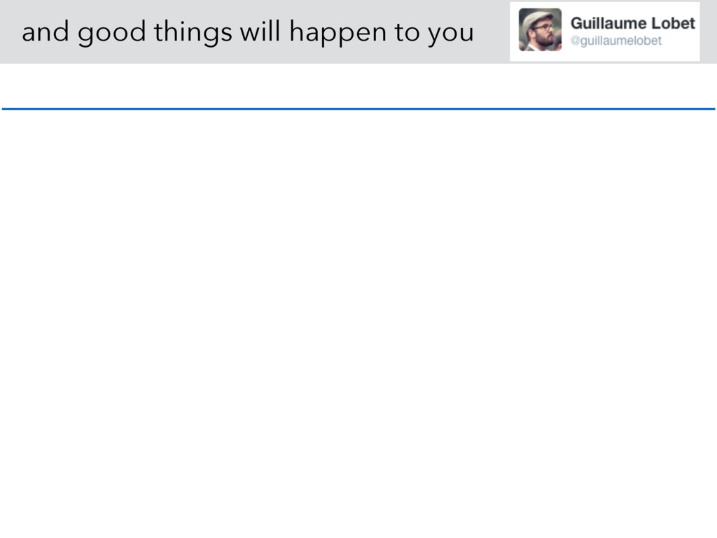 and good things will happen to you