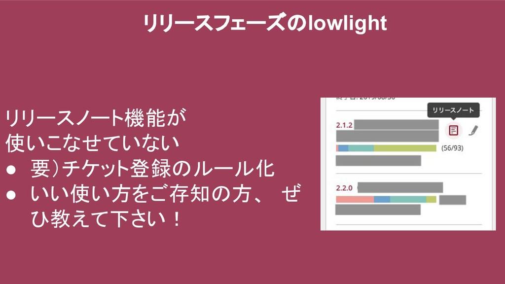 リリースフェーズのlowlight リリースノート機能が 使いこなせていない ● 要)チケット...
