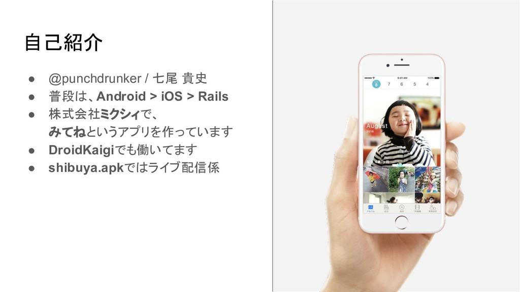 自己紹介 ● @punchdrunker / 七尾 貴史 ● 普段は、Android > iO...
