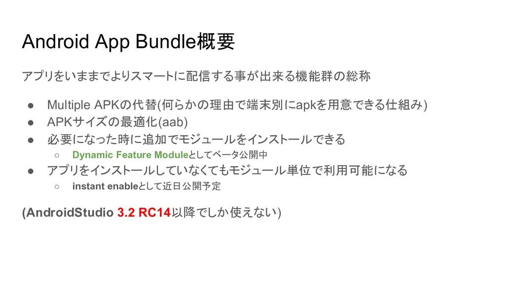 Android App Bundle概要 アプリをいままでよりスマートに配信する事が出来る機能...