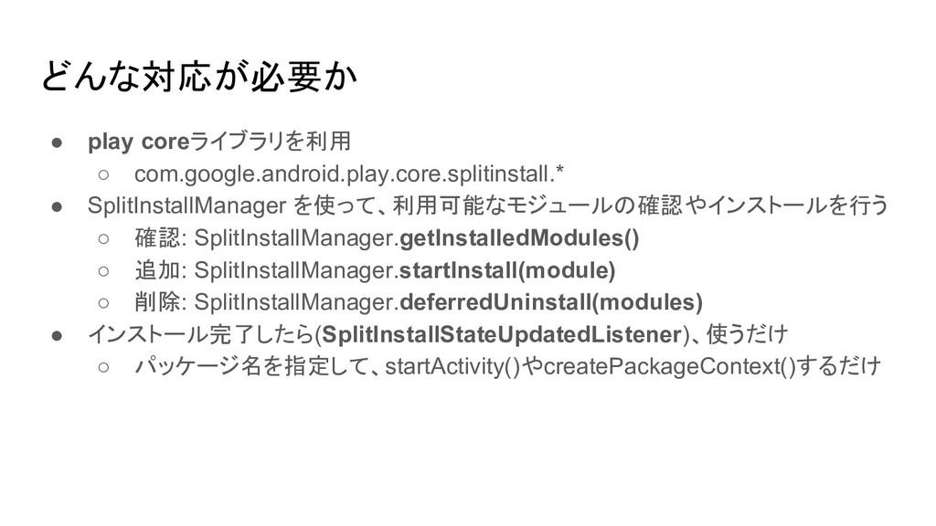どんな対応が必要か ● play coreライブラリを利用 ○ com.google.andr...