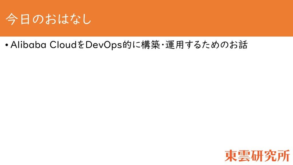 今日のおはなし • Alibaba CloudをDevOps的に構築・運用するためのお話