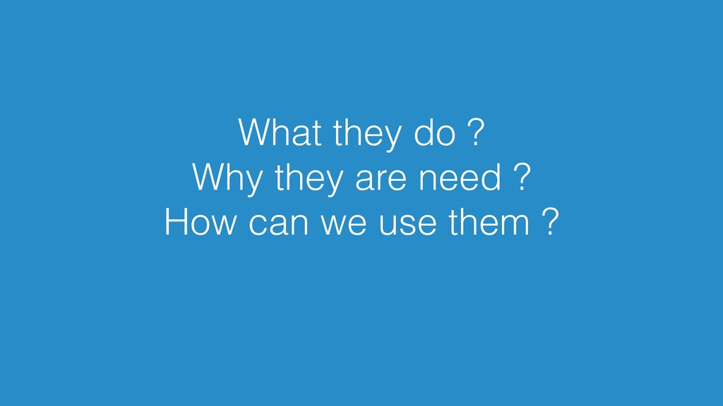 What they do ? Why they are need ? How can we u...