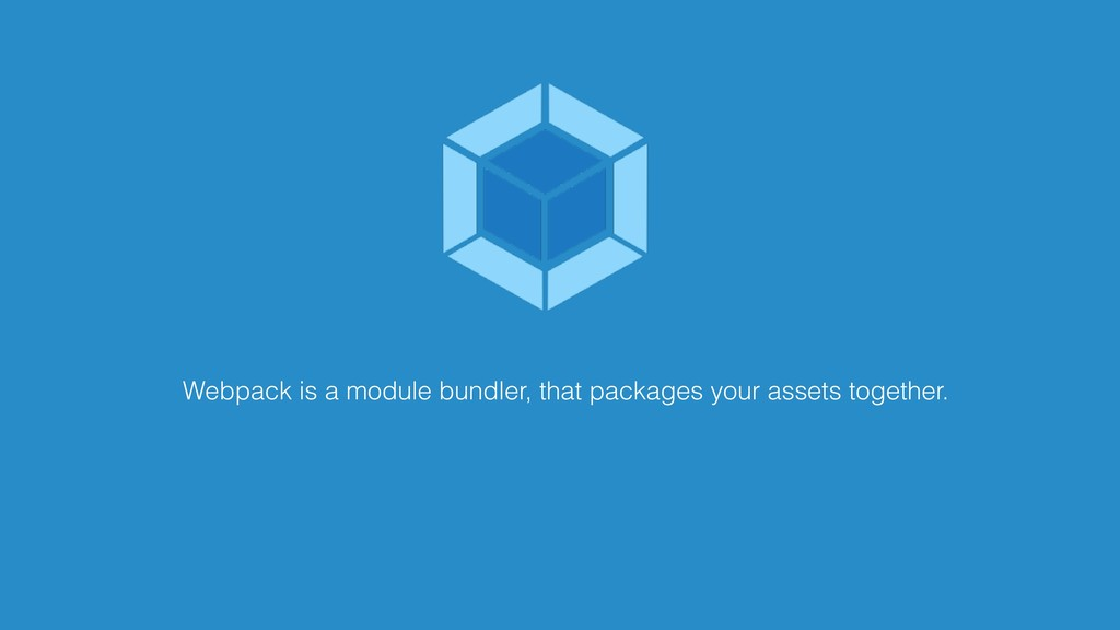 Webpack is a module bundler, that packages your...