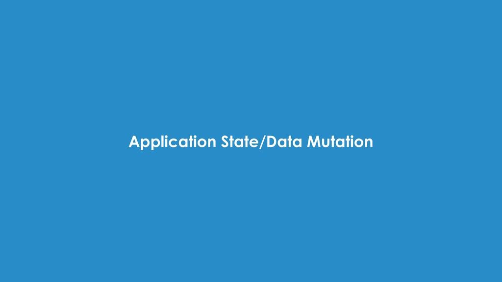 Application State/Data Mutation