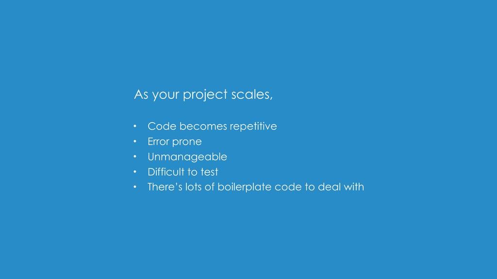 • Code becomes repetitive • Error prone • Unman...