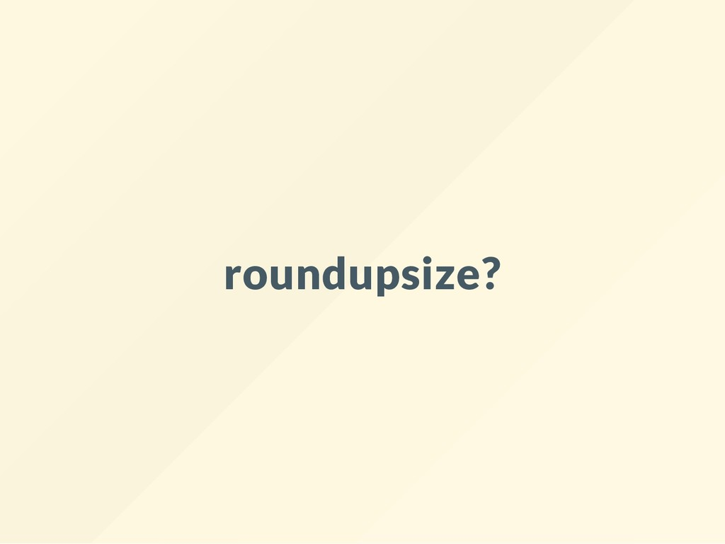 roundupsize?