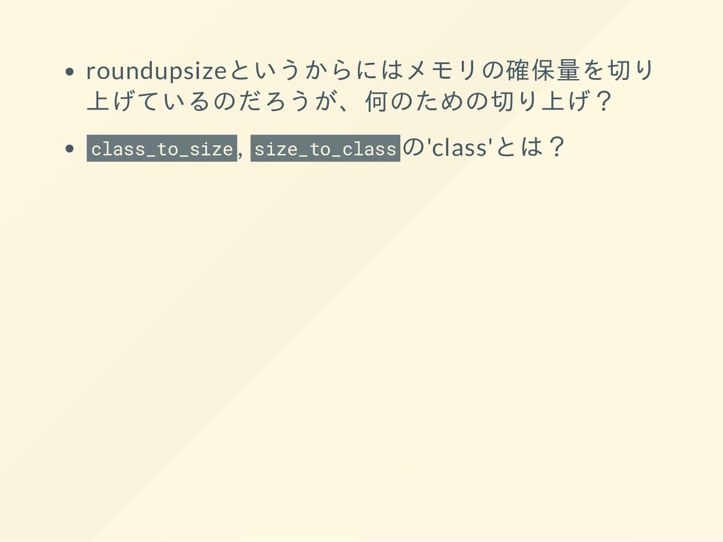 roundupsizeというからにはメモリの確保量を切り 上げているのだろうが、何のための切り...