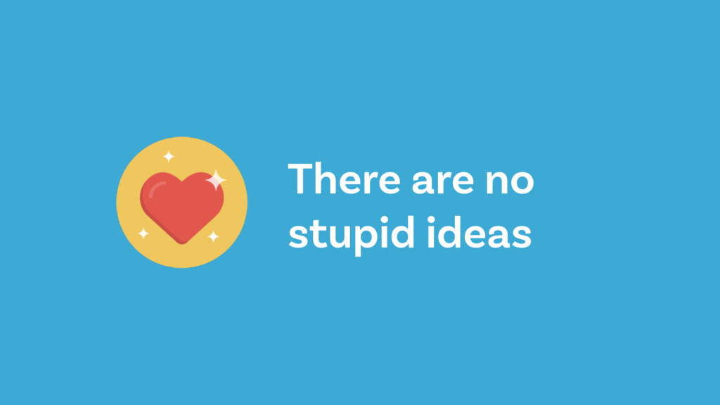 There are no stupid ideas