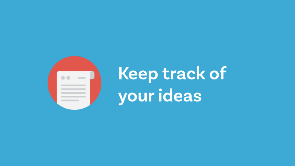 Keep track of your ideas