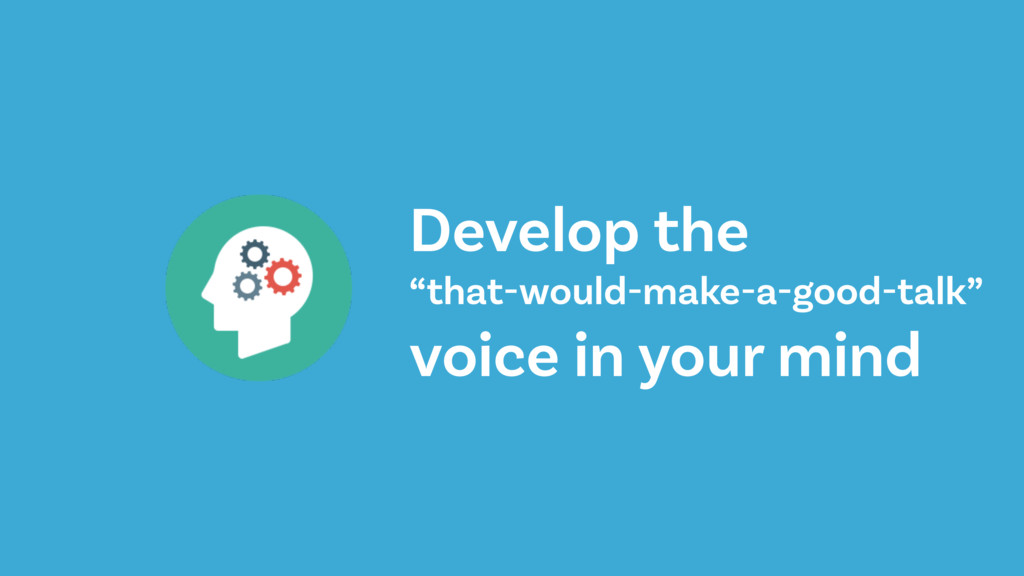 "Develop the ""that-would-make-a-good-talk"" voice..."