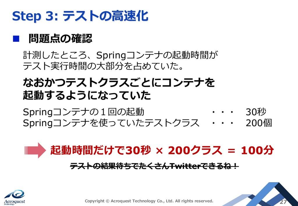 Step 3: テストの高速化 ◼ 問題点の確認 計測したところ、Springコンテナの起動時...