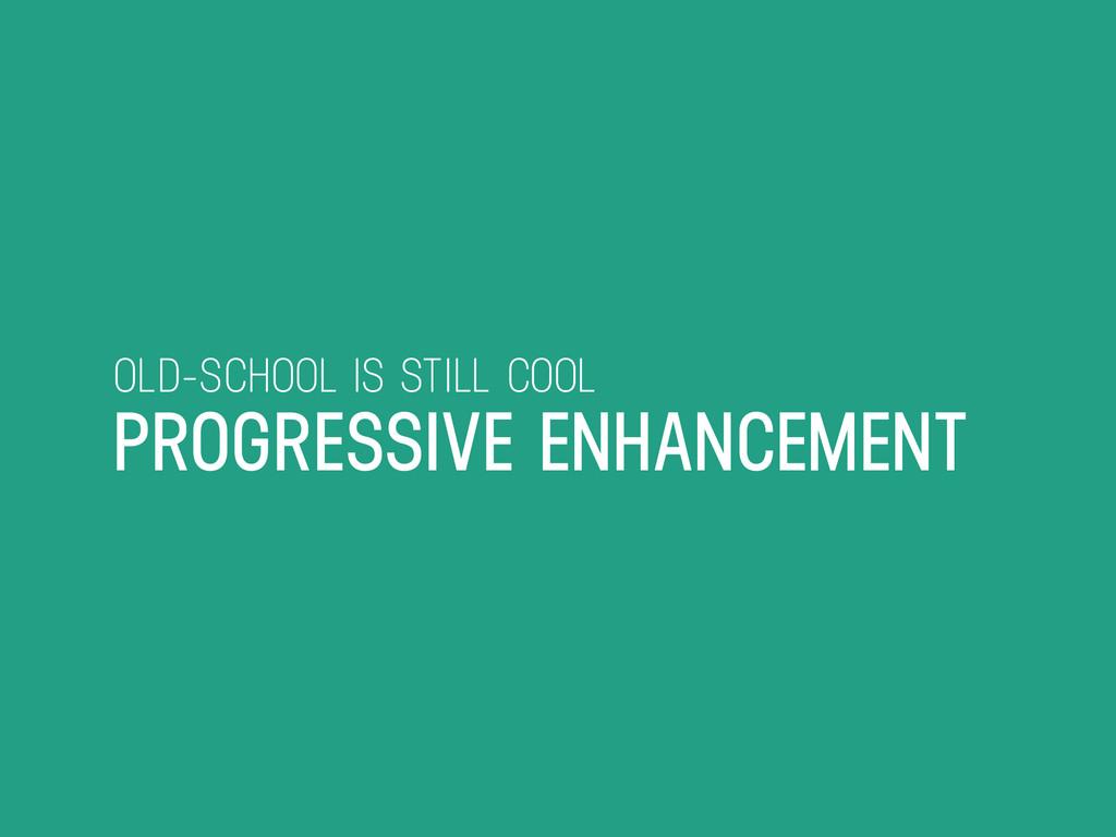 OLD-SCHOOL IS STILL COOL PROGRESSIVE ENHANCEMENT