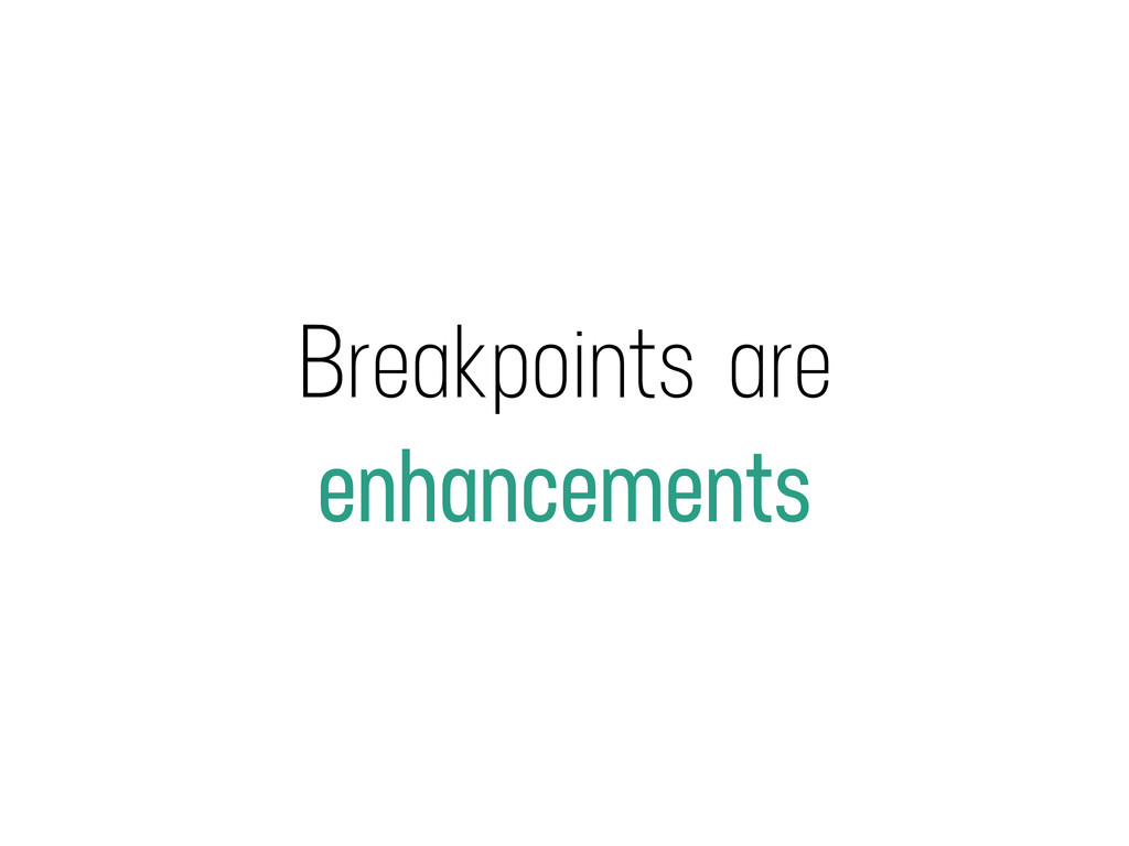 Breakpoints are enhancements