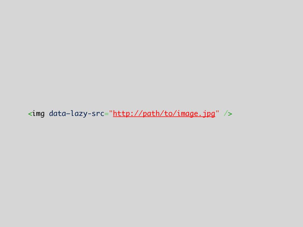 "<img data—lazy-src=""http://path/to/image.jpg"" />"