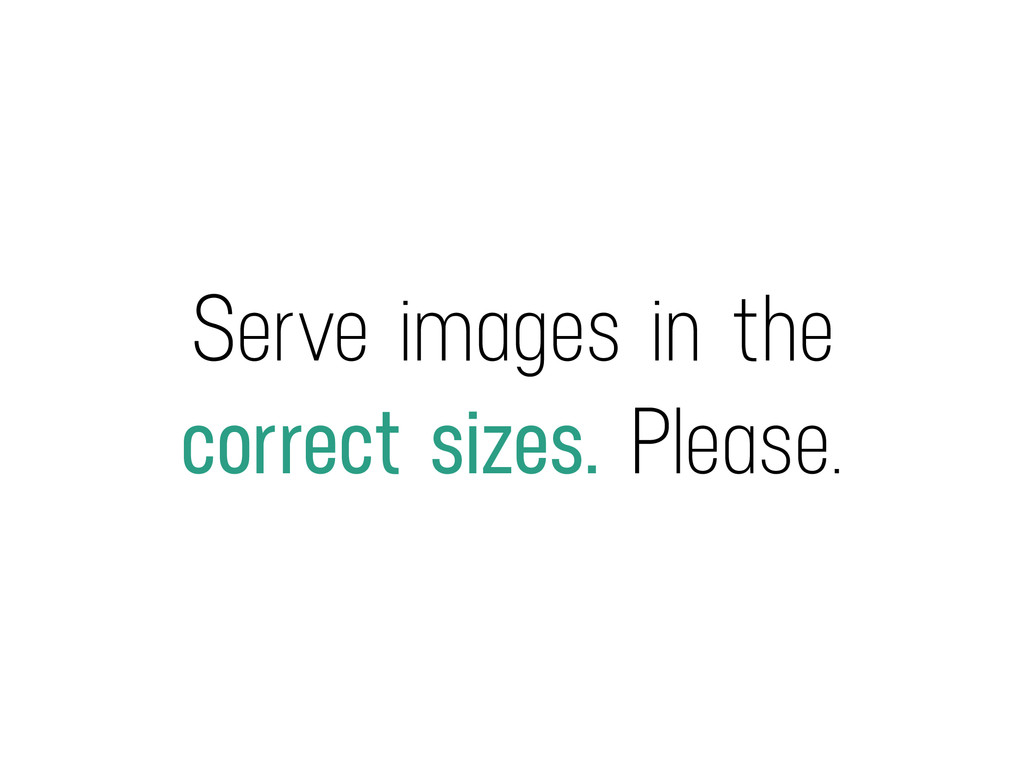 Serve images in the correct sizes. Please.