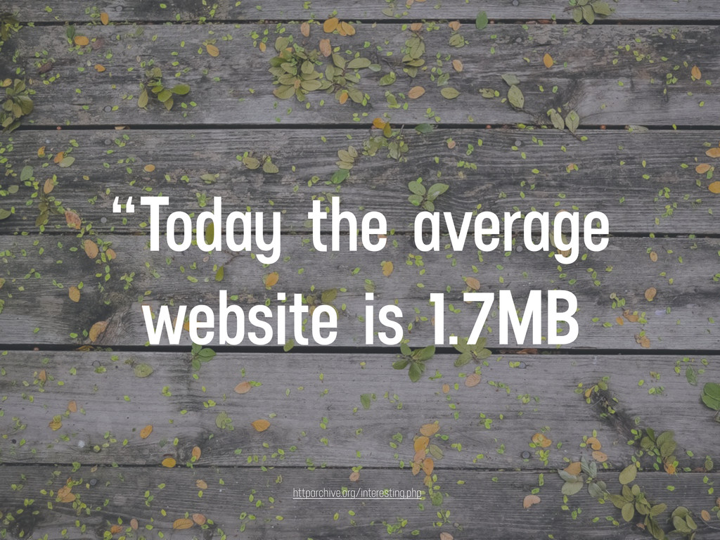 """""""Today the average website is 1.7MB httparchive..."""