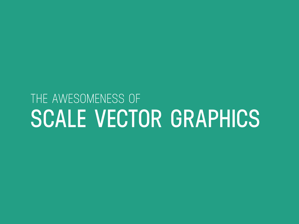 THE AWESOMENESS OF SCALE VECTOR GRAPHICS