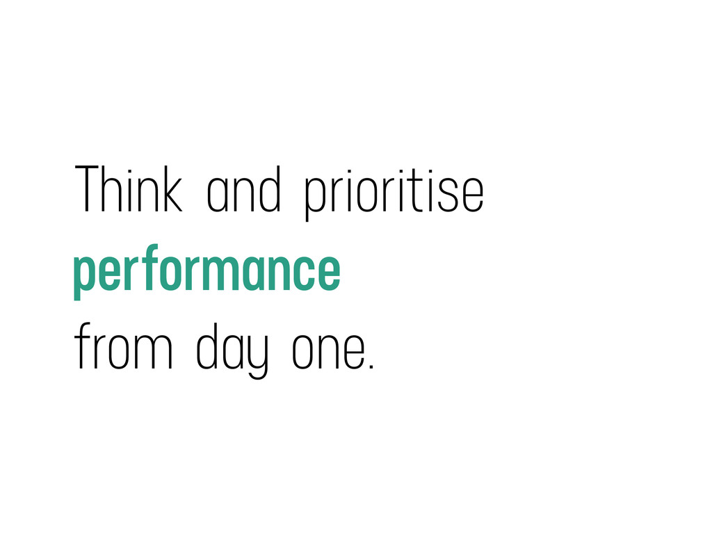 Think and prioritise performance from day one.