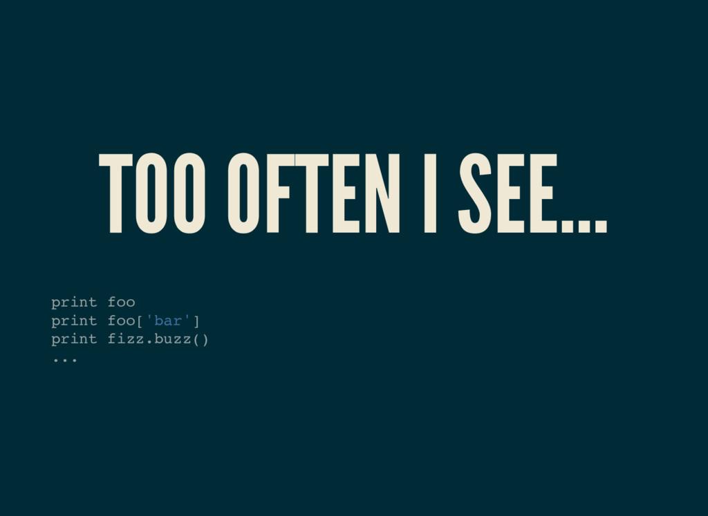 TOO OFTEN I SEE... print foo print foo['bar'] p...