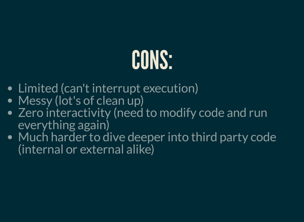 CONS: Limited (can't interrupt execution) Messy...