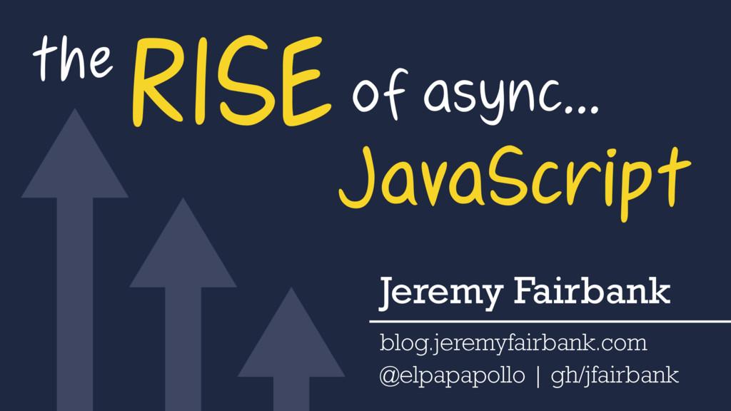 the RISEof async… JavaScript Jeremy Fairbank bl...