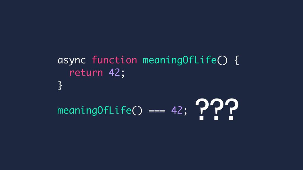 async function meaningOfLife() { return 42; } m...