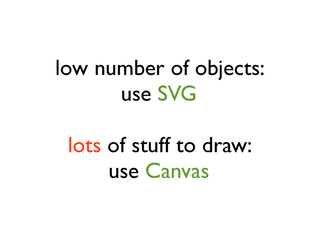 low number of objects: use SVG lots of stuff to...