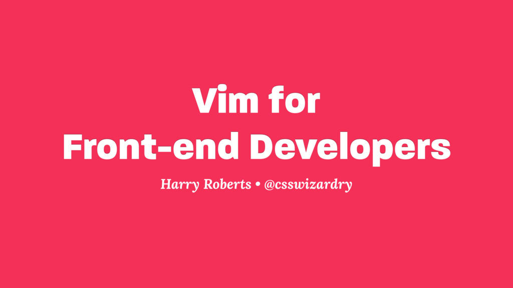 Vim for Front-end Developers Harry Roberts • @...