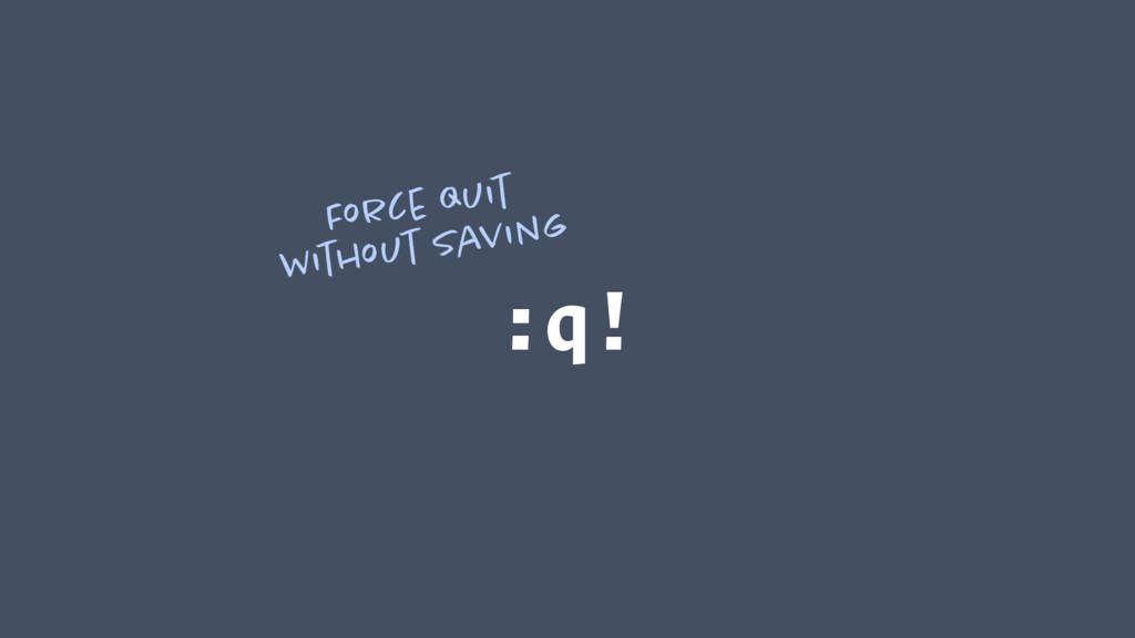 :q! Force quit without saving