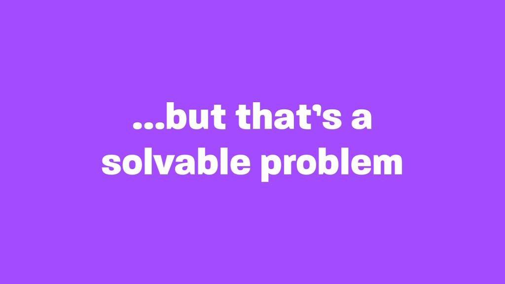 …but that's a solvable problem