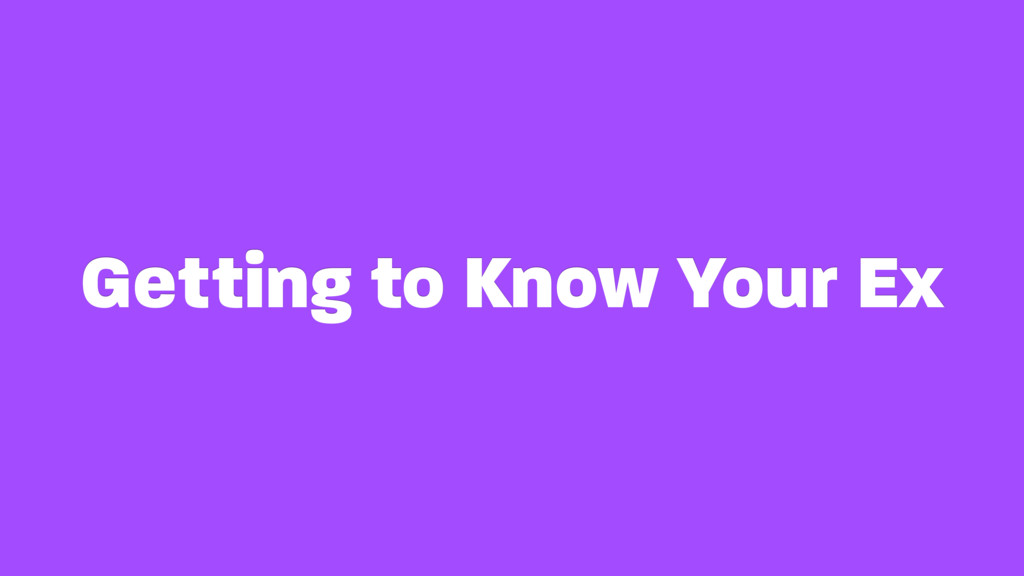 Getting to Know Your Ex