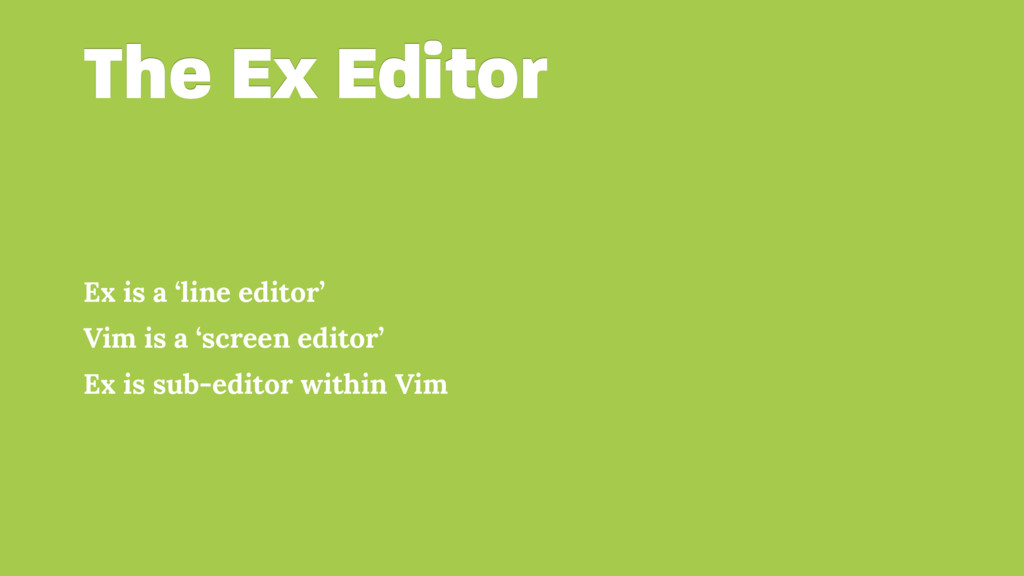 The Ex Editor Ex is a 'line editor' Vim is a 's...
