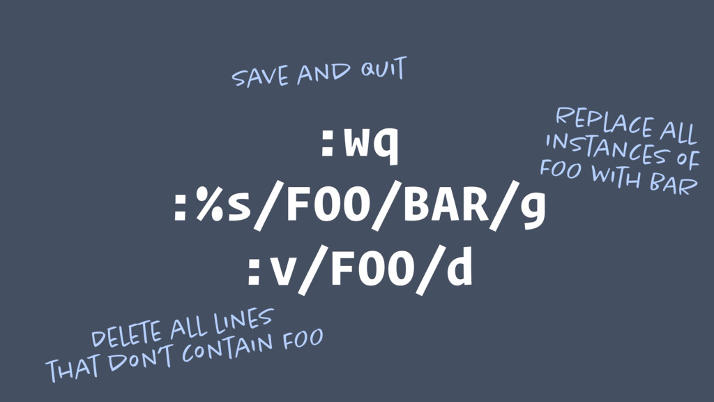 :wq :%s/FOO/BAR/g :v/FOO/d Save and quit Replac...