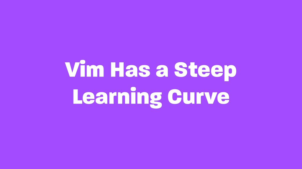 Vim Has a Steep Learning Curve