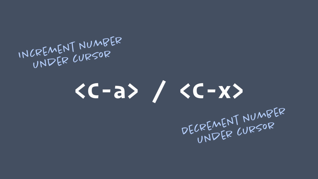 <C-a> / <C-x> Increment number under cursor Dec...