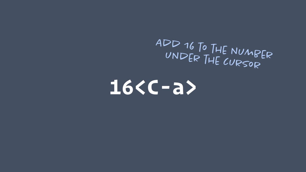 16<C-a> Add 16 to the number under the cursor