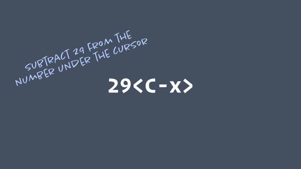 29<C-x> Subtract 29 from the number under the c...