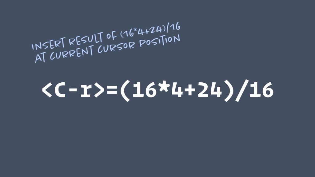 <C-r>=(16*4+24)/16 Insert result of (16*4+24)/1...