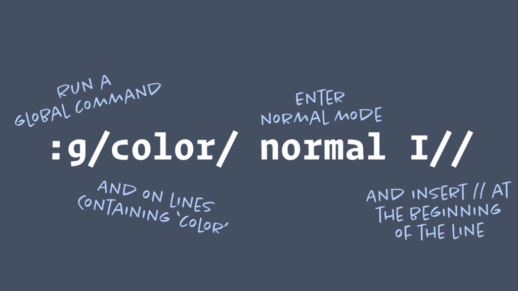 :g/color/ normal I// Run a global command And o...