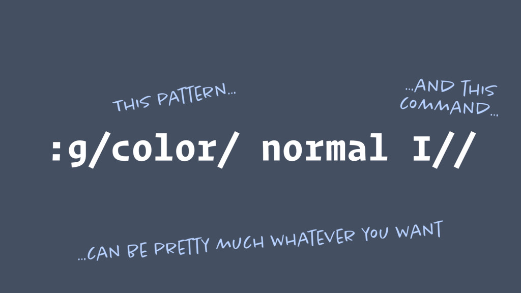 :g/color/ normal I// This pattern… …and this